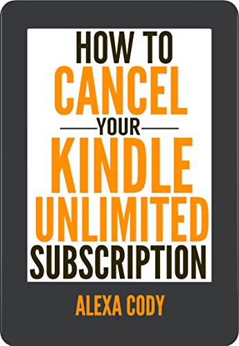 How to Cancel Your Kindle Unlimited Subscription: Step-by-Step Guide with Screenshots on How to Cancel Your Kindle Unlimited Subscription in 3 Easy Steps (How To Step-by-Step Guide Book 2) by Alexa Cody