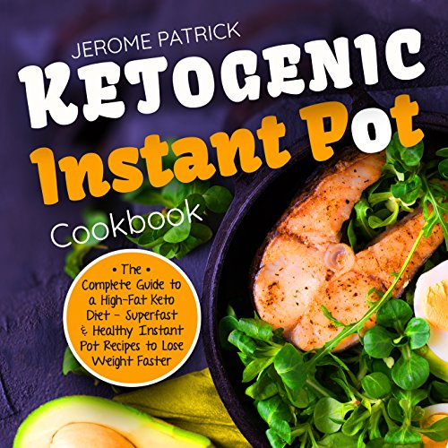 Ketogenic Instant Pot Cookbook: The Complete Guide to a High-Fat Keto Diet – Superfast & Healthy Instant Pot Recipes to Lose Weight Faster (Beautiful Photos, Calories & Nutrition Facts) by Jerome Patrick