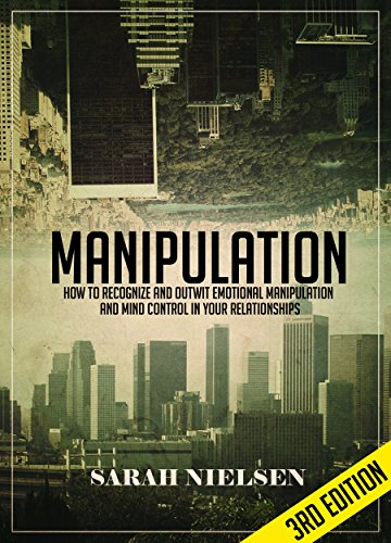 Manipulation: How to Recognize and Outwit Emotional Manipulation and Mind Control in Your Relationships – 3rd Edition by Sarah Nielsen