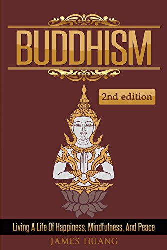 Buddhism: Living A Life Of Happiness, Mindfulness & Peace (Present Moment, Dalai Lama, Well Being, Stress Free, Inner Peace, Zen Meditation, Buddha, Taoism) by James Huang