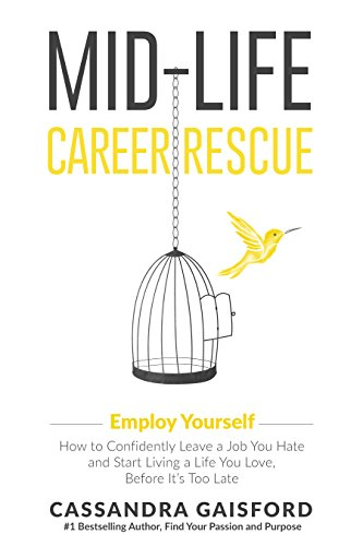 Mid-Life Career Rescue: Employ Yourself 2018: How to change careers, confidently leave a job you hate, and start living a life you love, before it's too late by Cassandra Gaisford