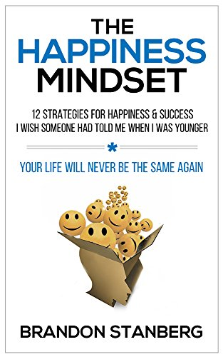 The Happiness Mindset: 12 Strategies for Happiness & Success I Wish Someone Had Told Me When I Was Younger by Brandon Stanberg