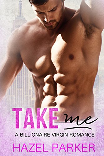 Take Me: A Billionaire Virgin Romance by Hazel Parker