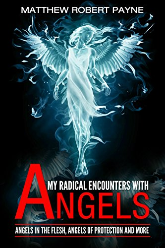 My Radical Encounters with Angels: Angels in the Flesh, Angels of Protection and More by Matthew Robert Payne and Melanie Cardano