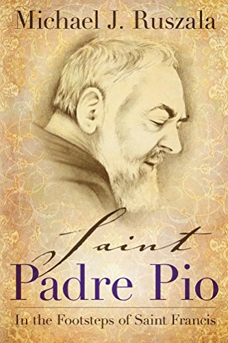 Saint Padre Pio: In the Footsteps of Saint Francis by Michael J. Ruszala and Wyatt North
