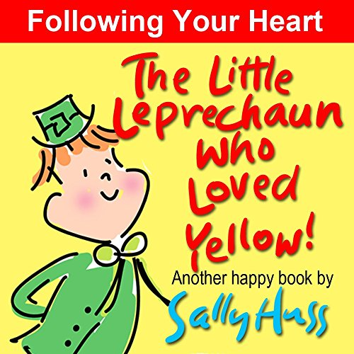 The Little Leprechaun Who Loved Yellow! (Absolutely Delightful Bedtime Story/Picture Book About Following Your Heart) by Sally Huss