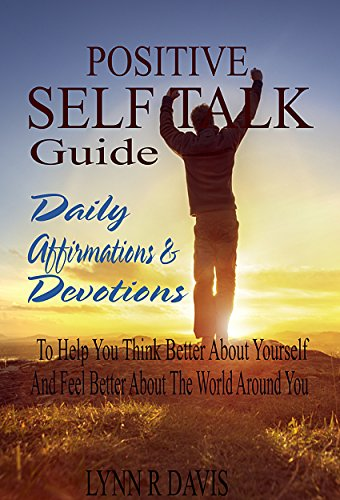 Positive Self Talk Guide: Daily Affirmations and Devotions To Help You Think Better About Yourself and Feel Better About The World Around You by Lynn R Davis
