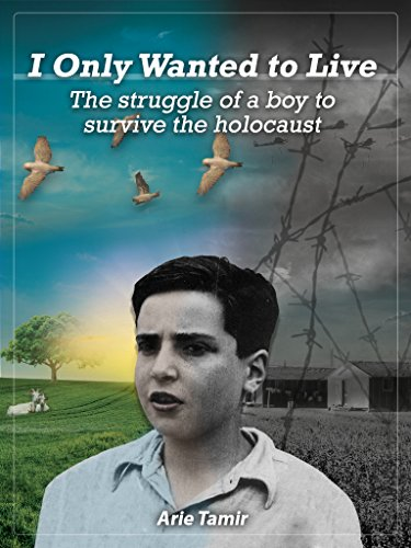 I Only Wanted to Live: The Struggle of a Boy to Survive the Holocaust by Arie Tamir and Batya Jerenberg