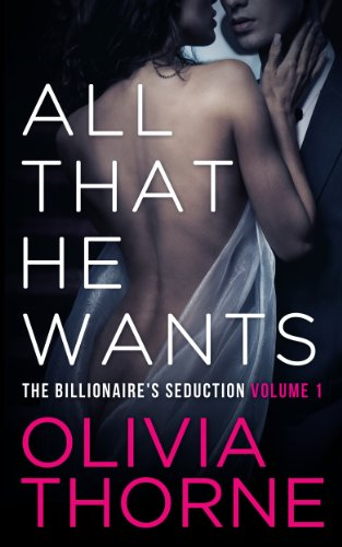 ALL THAT HE WANTS (Volume 1 The Billionaire's Seduction) by Olivia Thorne