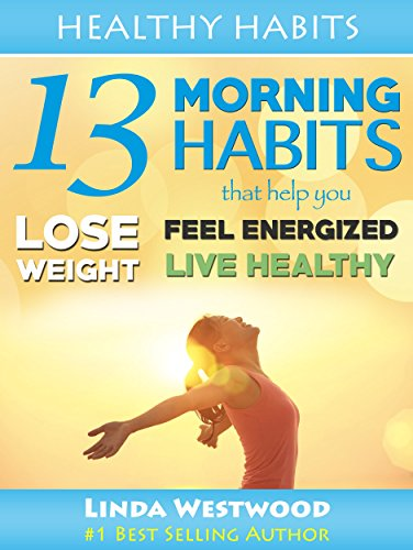 Healthy Habits Vol 1: 13 Morning Habits That Help You Lose Weight, Feel Energized & Live Healthy! by Linda Westwood