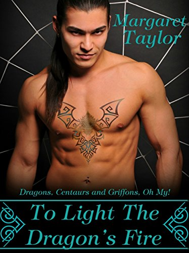 To Light The Dragon's Fire: Dragons, Griffons and Centaurs, Oh My! by Margaret Taylor