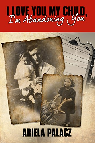 I Love You My Child, I'm Abandoning You: Holocaust book memoirs by Ariela Palacz
