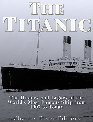 The Titanic: The History and Legacy of the World's Most Famous Ship from 1907 to Today by Charles River Editors
