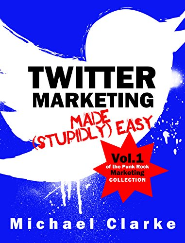 Twitter Marketing Made (Stupidly) Easy – Vol.1 of the Punk Rock Marketing Collection by Michael Clarke and Steve Ure