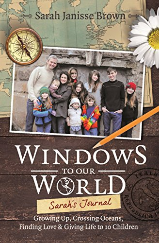 Windows to Our World: Sarah's Journal – Growing Up, Crossing Oceans, Finding Love & Giving Life to 10 Children by Sarah Janisse Brown