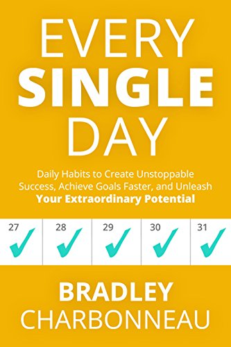 Every Single Day: Daily Habits to Create Unstoppable Success, Achieve Goals Faster, and Unleash Your Extraordinary Potential by Bradley Charbonneau and John Muldoon