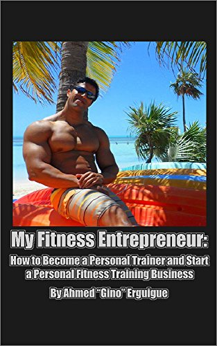 """My Fitness Entrepreneur: How to Become a Personal Trainer and Start a Personal Fitness Training Business by Ahmed """"Gino"""" Erguigue"""