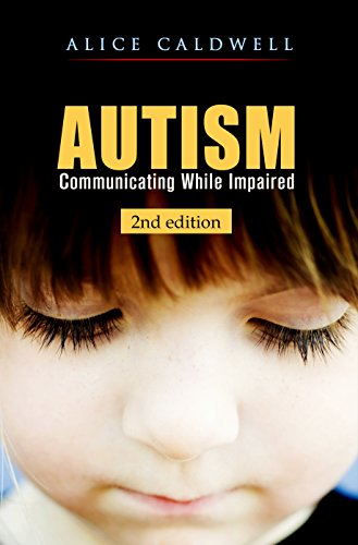 Autism: Communicating While Impaired (Autism Spectrum Disorder, Special Needs, Communication, Relationships, Children) by Alice Caldwell