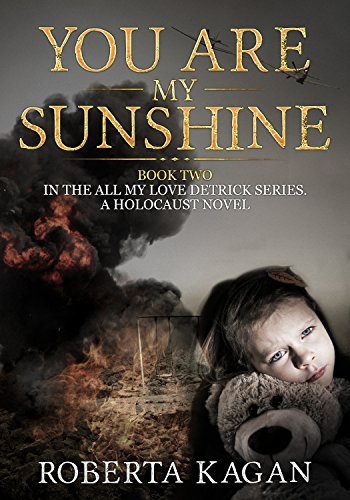 You Are My Sunshine: A Holocaust Novel.   Book two of the All My Love Detrick, series by Roberta Kagan