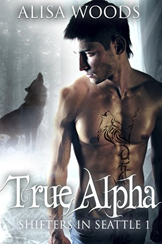 True Alpha (Shifters in Seattle 1) : New Adult Paranormal Romance by Alisa Woods