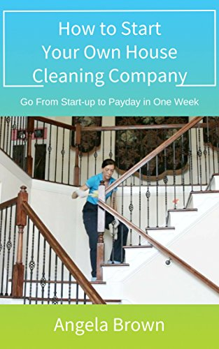 How to Start Your Own House Cleaning Company: Go from start-up to payday in one week (Fast Track to Success Book 1) by Angela Brown and Julie Brown