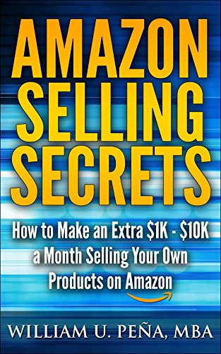 Amazon Selling Secrets: How to Make an Extra $1K – $10K a Month Selling Your Own Products on Amazon by William U. Peña MBA