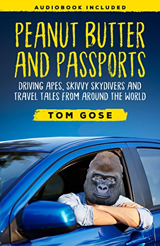 Peanut Butter and Passports: Driving Apes, Skivvy Skydivers And Travel Tales From Around The World by Tom Gose and Lisa Wasmer