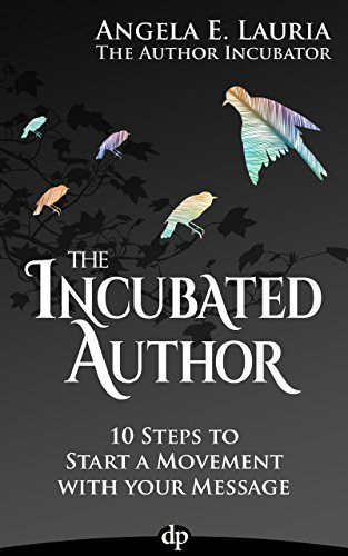 The Incubated Author: 10 Steps to Start a Movement with Your Message by Angela E. Lauria
