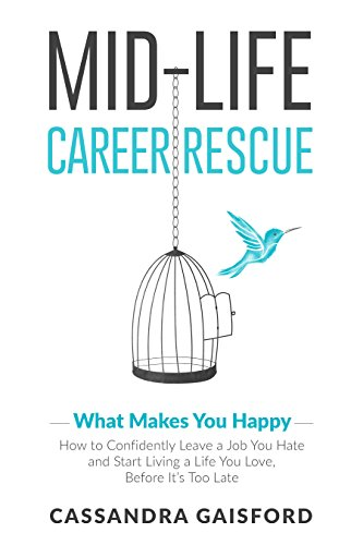 Midlife Career Rescue (What Makes You Happy): How to change careers, confidently leave a job you hate, and start living a life you love, before it's too late by Cassandra Gaisford