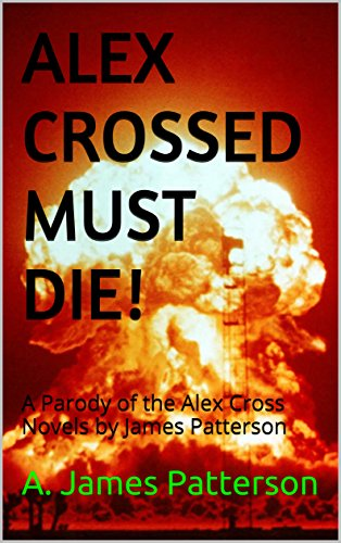 Alex Crossed Must Die!: A Parody of the Alex Cross Novels by James Patterson by A. James Patterson
