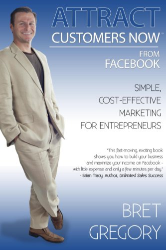 Attract Customers Now From Facebook: Simple Cost-Effective Marketing For Entrepreneurs by Bret Gregory