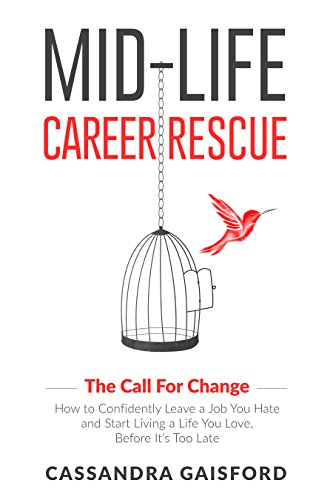 Mid-Life Career Rescue (The Call For Change): How to change careers, confidently leave a job you hate, and start living a life you love, before it's too late by Cassandra Gaisford