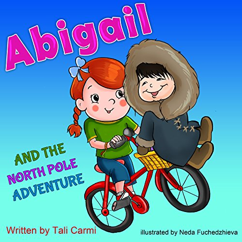 Books for Kids: ABIGAIL AND THE NORTH POLE ADVENTURE (Teaches your kid to explore the world, Funny, Values eBook, Action & Adventure, Sleep, Preschool, … (Abigail and the Magical Bicycle Book 3) by Tali Carmi