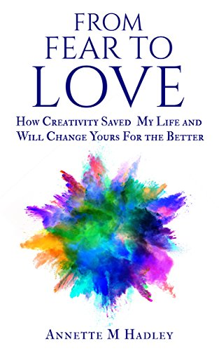 From Fear to Love: How Creativity Saved My Life and Will Change Yours For the Better by Annette M Hadley