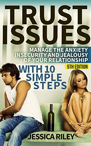 Trust Issues: Manage the Anxiety, Insecurity and Jealousy in Your Relationship, With 10 Simple Steps – 5th Edition by Jessica Riley