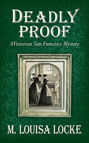 Deadly Proof (A Victorian San Francisco Mystery Book 4) by M. Louisa Locke