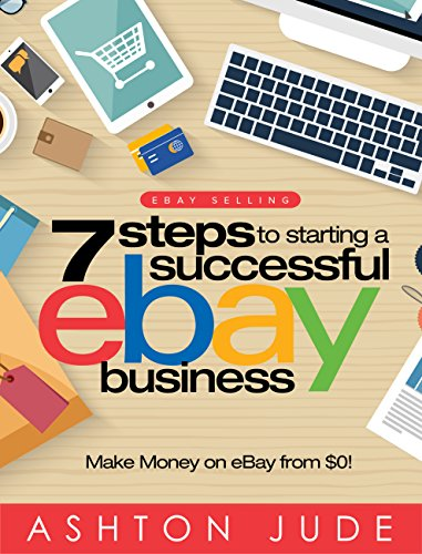 eBay Selling: 7 Steps to Starting a Successful eBay Business from $0 and Make Money on eBay: Be an eBay Success with your own eBay Store (eBay Tips Book 1) by Ashton Jude
