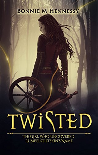 Twisted: The Girl Who Uncovered Rumpelstiltskin's Name by Bonnie M Hennessy
