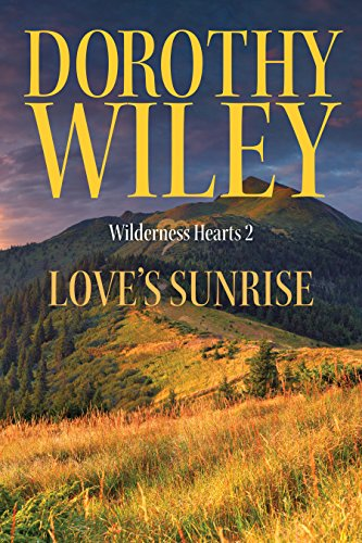 LOVE'S SUNRISE: An American Historical Romance (Wilderness Hearts Historical Romances Book 2) by Dorothy Wiley