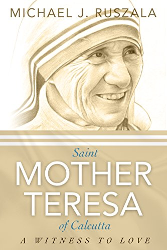 Saint Mother Teresa of Calcutta: A Witness to Love by Michael J. Ruszala and Wyatt North