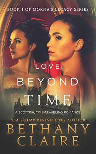 Love Beyond Time (A Scottish Time Travel Romance): Book 1 (Morna's Legacy Series) by Bethany Claire