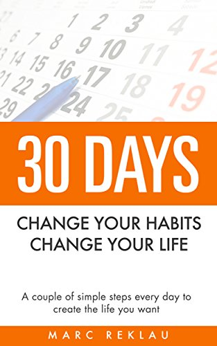 30 Days – Change your habits, Change your life: A couple of simple steps every day to create the life you want by Marc Reklau