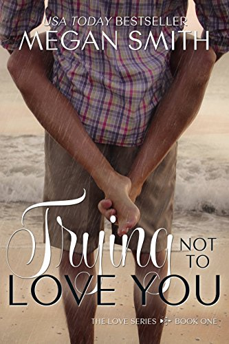 Trying Not To Love You (The Love Series Book 1) by Megan Smith