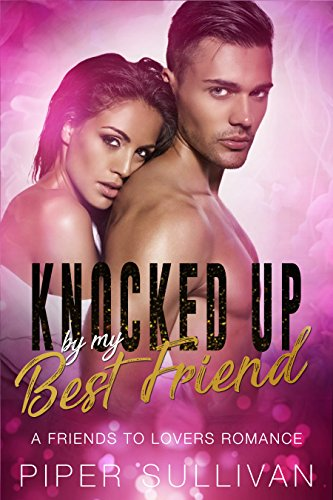 Knocked Up By My Best Friend: A Friends to Lovers Romance by Piper Sullivan
