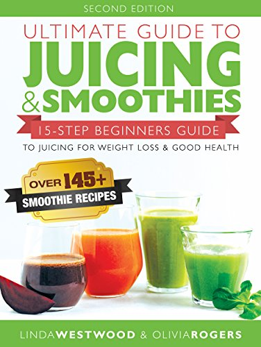 Ultimate Guide to Juicing & Smoothies: 15-Step Beginners Guide to Juicing for Weight Loss & Good Health (BONUS: Over 145+ Smoothie Recipes) by Linda Westwood and Olivia Rogers