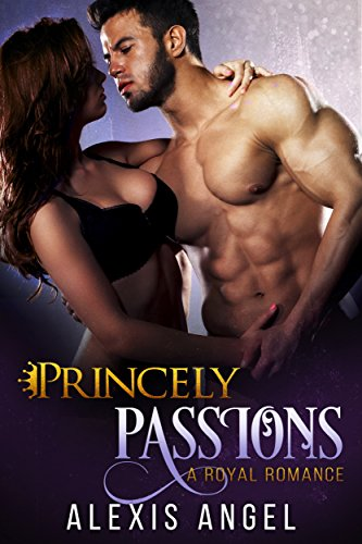 Princely Passions: A Royal Romance by Alexis Angel