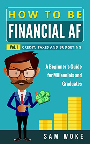 How To Be Financial AF: A Beginner's Guide for Millennials & Graduates Vol. 1: Credit, Taxes and Budgeting by Sam Woke