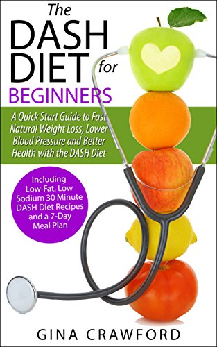 DASH Diet:The DASH Diet for Beginners – A DASH Diet QUICK START GUIDE to Fast Natural Weight Loss, Lower Blood Pressure and Better Health, Including DASH Diet Recipes & 7-Day Meal Plan by Gina Crawford