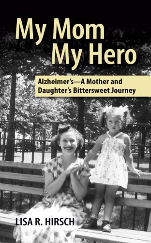 My Mom My Hero: Alzheimer's – A Mother and Daughter's Bittersweet Journey by Lisa R. Hirsch