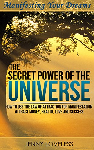 Law of Attraction: The Secret Power of The Universe (How to Visualize & Meditate for Manifesting Love, Money, Happiness & Success) Inspirational Self Help Book About Positive Thinking by Motivational Self Help Author Jenny Loveless